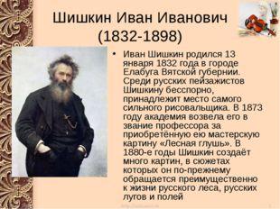 Шишкин Иван Иванович (1832-1898) Иван Шишкин родился 13 января 1832 года в го