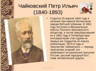 Чайковский Петр Ильич (1840-1893) Родился 25 апреля 1840 года в селении при К