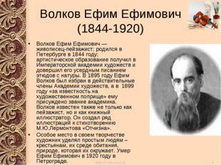Волков Ефим Ефимович (1844-1920) Волков Ефим Ефимович — живописец-пейзажист;