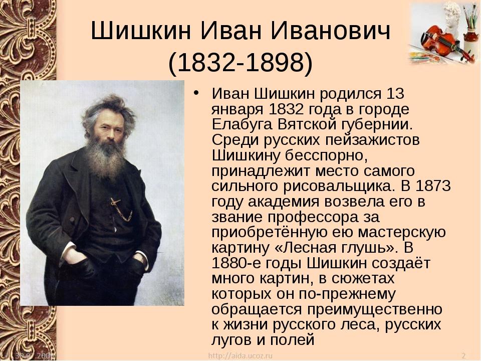 Шишкин Иван Иванович (1832-1898) Иван Шишкин родился 13 января 1832 года в го...