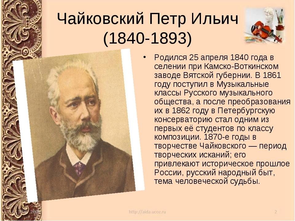 Чайковский Петр Ильич (1840-1893) Родился 25 апреля 1840 года в селении при К...