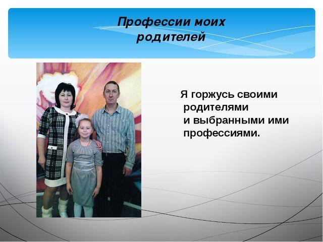 Я горжусь своими родителями и выбранными ими профессиями. Профессии моих роди...
