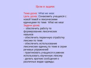 Тема урока: What we wear. Цель урока: Ознакомить учащихся с новой темой и лек