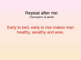 Early to bed, early to rise makes man healthy, wealthy and wise. Repeat after