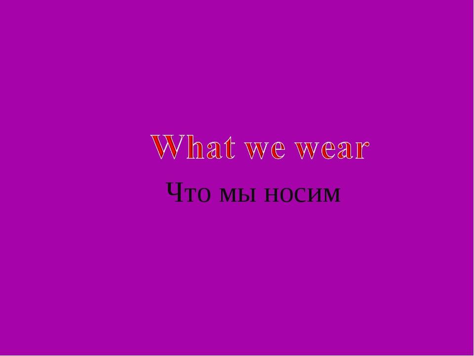 Что мы носим