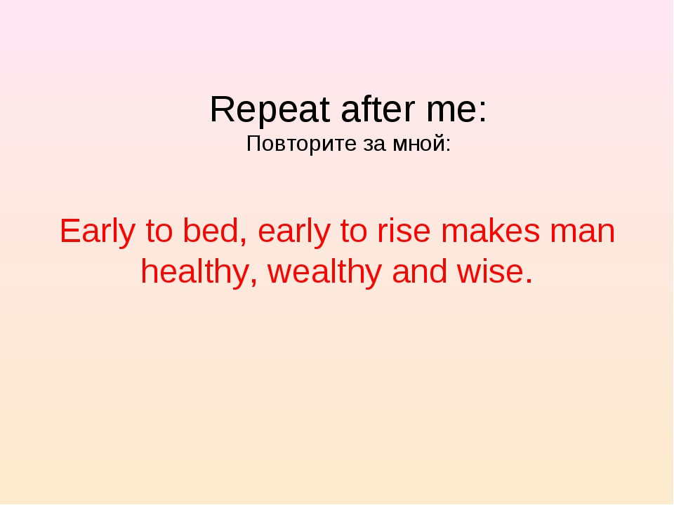 Early to bed, early to rise makes man healthy, wealthy and wise. Repeat after...