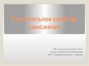 Сочетательное свойство умножения УМК «Начальная школа 21 века» Автор: Кошелев