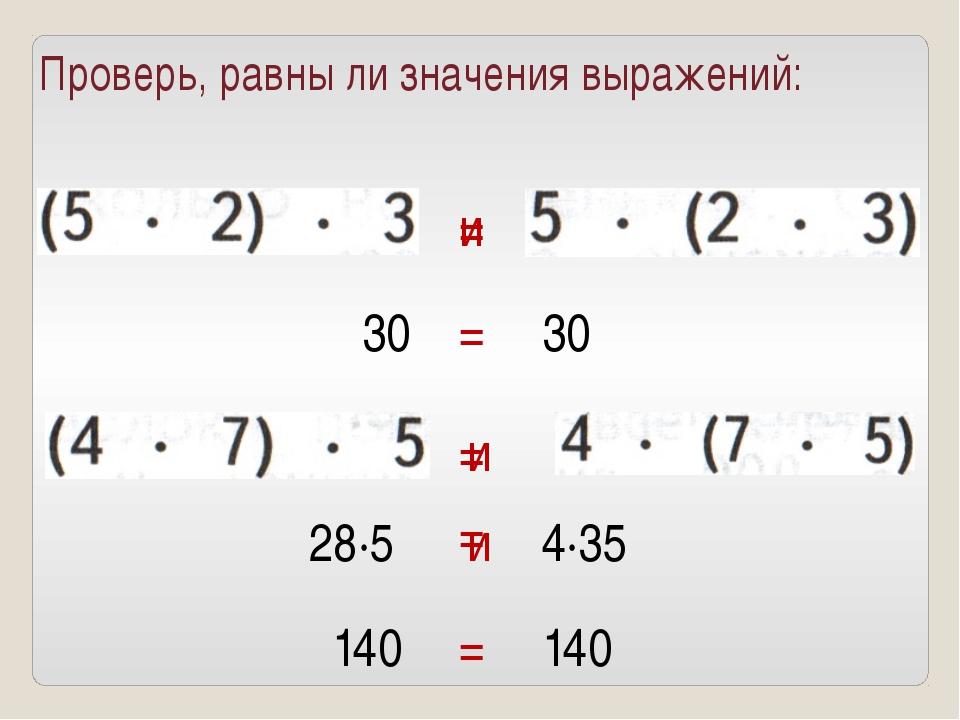 Проверь, равны ли значения выражений: и 30 30 = = и 28·5 4·35 и 140 140 = = =