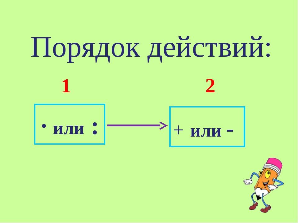 Порядок действий: 1 2 ∙ или : + или -