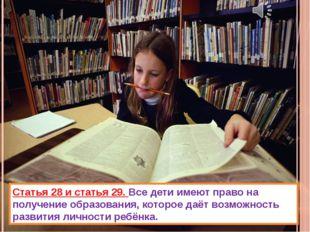 Статья 28 и статья 29. Все дети имеют право на получение образования, которое