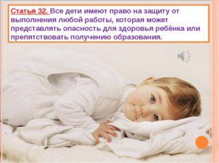 Статья 32. Все дети имеют право на защиту от выполнения любой работы, которая