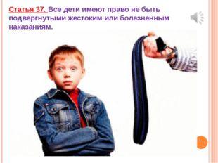 Статья 37. Все дети имеют право не быть подвергнутыми жестоким или болезненны
