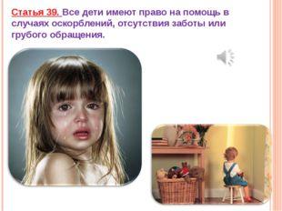 Статья 39. Все дети имеют право на помощь в случаях оскорблений, отсутствия з