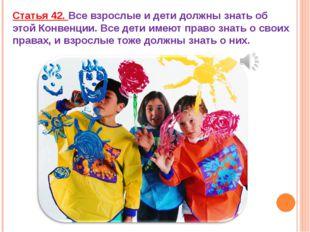 Статья 42. Все взрослые и дети должны знать об этой Конвенции. Все дети имеют