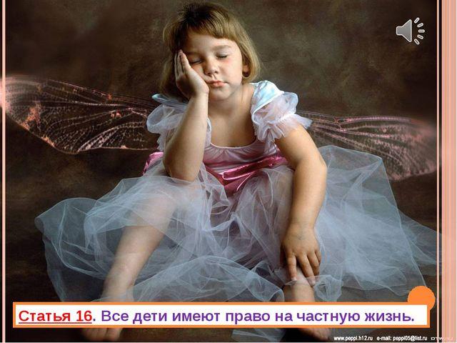 Статья 16. Все дети имеют право на частную жизнь.