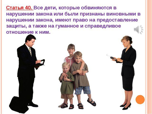 Статья 40. Все дети, которые обвиняются в нарушении закона или были признаны...