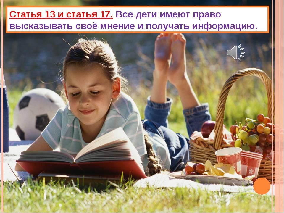 Статья 13 и статья 17. Все дети имеют право высказывать своё мнение и получат...