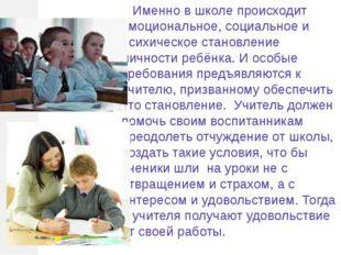 Именно в школе происходит эмоциональное, социальное и психическое становлени
