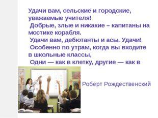 Удачи вам, сельские и городские, уважаемые учителя! Добрые, злые и никакие –