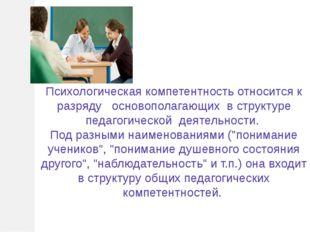 Психологическая компетентность относится к разряду основополагающих в структ
