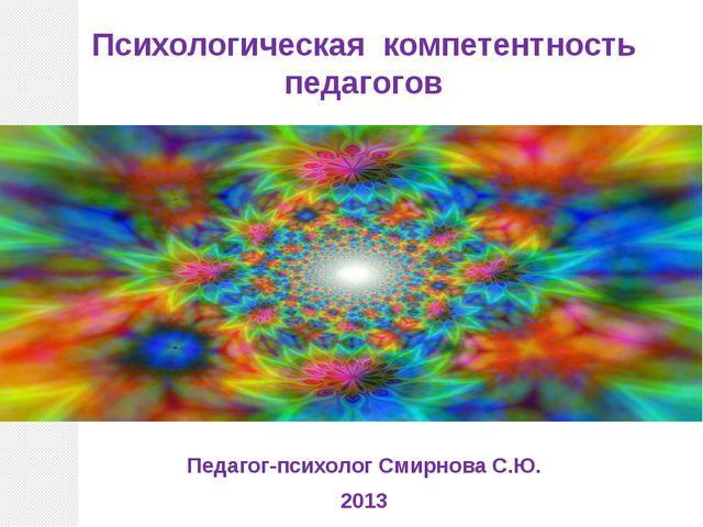 Психологическая компетентность педагогов Педагог-психолог Смирнова С.Ю. 2013