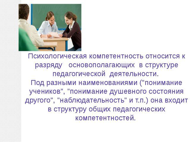 Психологическая компетентность относится к разряду основополагающих в структ...