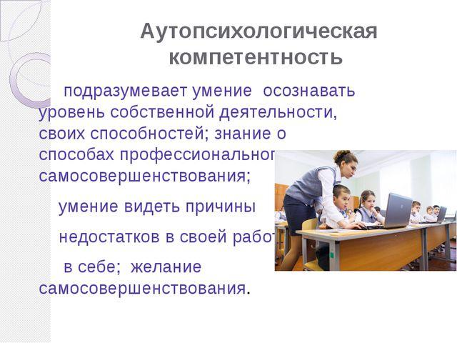 Аутопсихологическая компетентность подразумевает умение осознавать уровень со...