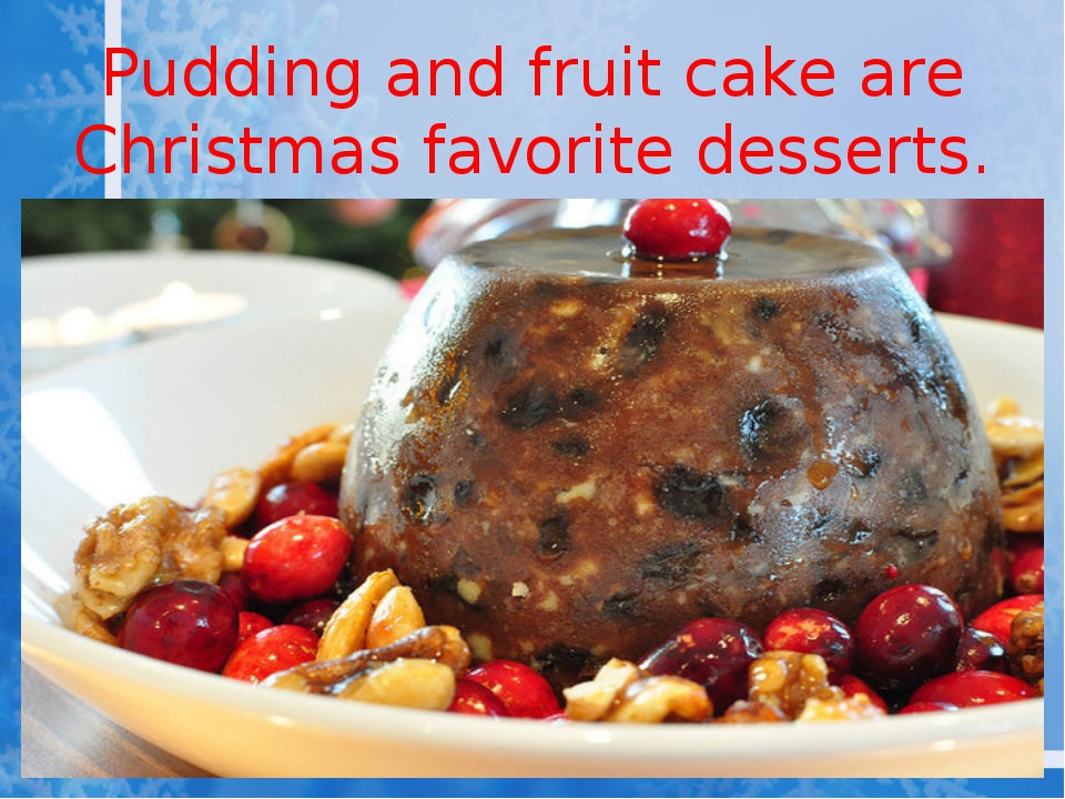 Pudding and fruit cake are Christmas favorite desserts.