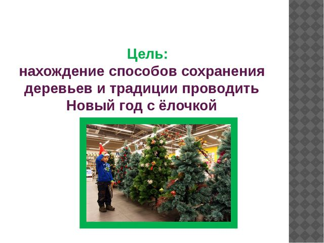 Цель: нахождение способов сохранения деревьев и традиции проводить Новый год...