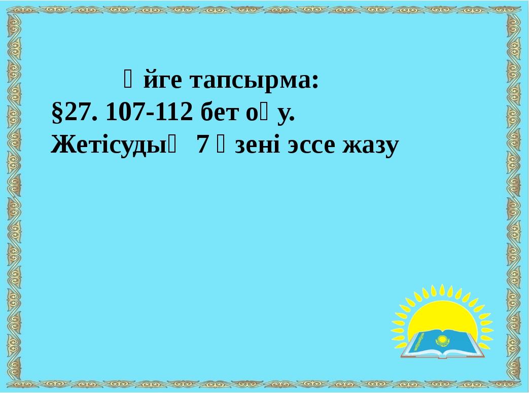 Үйге тапсырма: §27. 107-112 бет оқу. Жетісудың 7 өзені эссе жазу