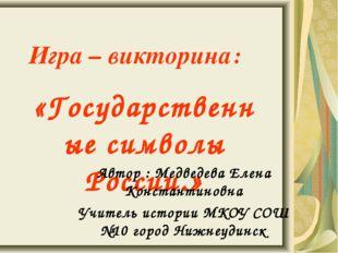 Игра – викторина: «Государственные символы России.» Автор : Медведева Елена К