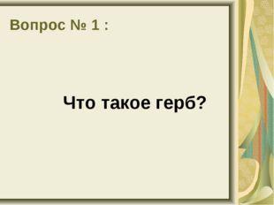 Вопрос № 1 : Что такое герб?