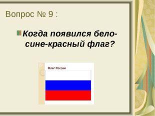 Вопрос № 9 : Когда появился бело-сине-красный флаг?
