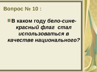 Вопрос № 10 : В каком году бело-сине-красный флаг стал использоваться в качес