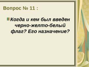 Вопрос № 11 : Когда и кем был введен черно-желто-белый флаг? Его назначение?