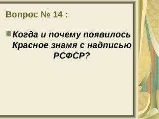 Вопрос № 14 : Когда и почему появилось Красное знамя с надписью РСФСР?