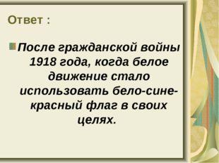 Ответ : После гражданской войны 1918 года, когда белое движение стало использ