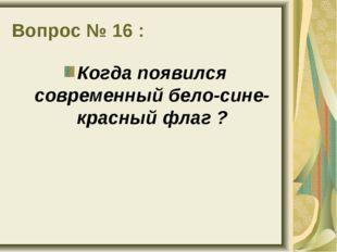Вопрос № 16 : Когда появился современный бело-сине-красный флаг ?