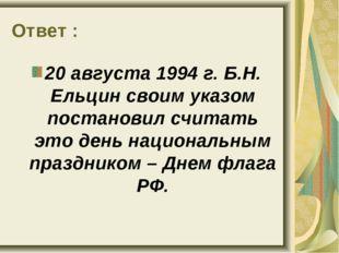 Ответ : 20 августа 1994 г. Б.Н. Ельцин своим указом постановил считать это де
