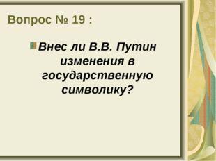 Вопрос № 19 : Внес ли В.В. Путин изменения в государственную символику?