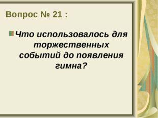 Вопрос № 21 : Что использовалось для торжественных событий до появления гимна?