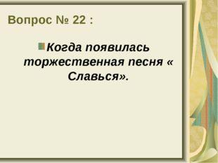 Вопрос № 22 : Когда появилась торжественная песня « Славься».