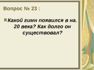 Вопрос № 23 : Какой гимн появился в на. 20 века? Как долго он существовал?