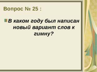 Вопрос № 25 : В каком году был написан новый вариант слов к гимну?