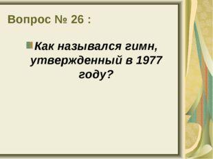 Вопрос № 26 : Как назывался гимн, утвержденный в 1977 году?