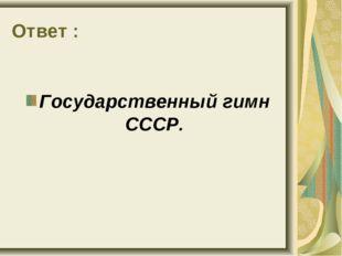 Ответ : Государственный гимн СССР.