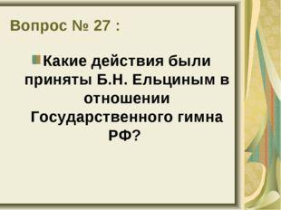 Вопрос № 27 : Какие действия были приняты Б.Н. Ельциным в отношении Государст