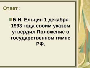 Ответ : Б.Н. Ельцин 1 декабря 1993 года своим указом утвердил Положение о гос
