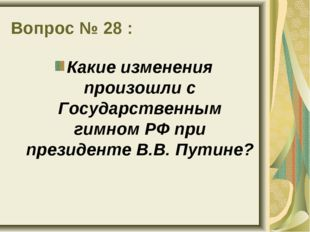 Вопрос № 28 : Какие изменения произошли с Государственным гимном РФ при прези