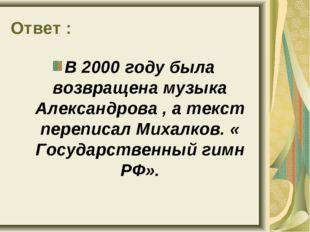Ответ : В 2000 году была возвращена музыка Александрова , а текст переписал М